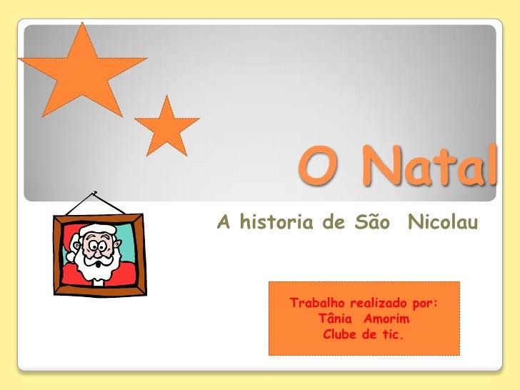 O Natal   <br />A historia de São  Nicolau<br />Trabalho realizado por: Tânia  Amorim <br />Clube de tic.<br />