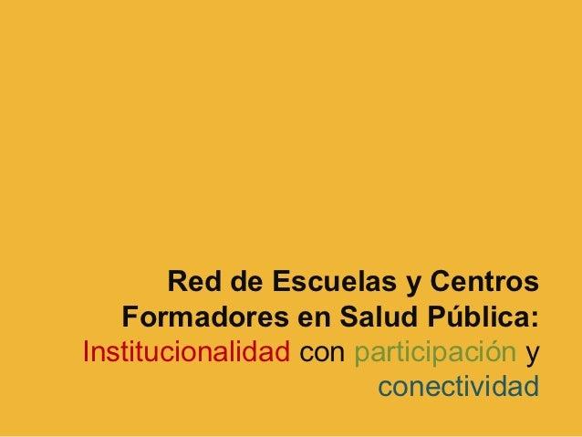Red de Escuelas y Centros   Formadores en Salud Pública:Institucionalidad con participación y                       conect...