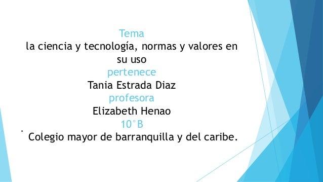Tema la ciencia y tecnología, normas y valores en su uso pertenece Tania Estrada Diaz profesora Elizabeth Henao 10°B Coleg...