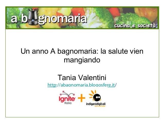 Un anno A bagnomaria: la salute vien mangiando Tania Valentini http://abagnomaria.blogosfere.it/