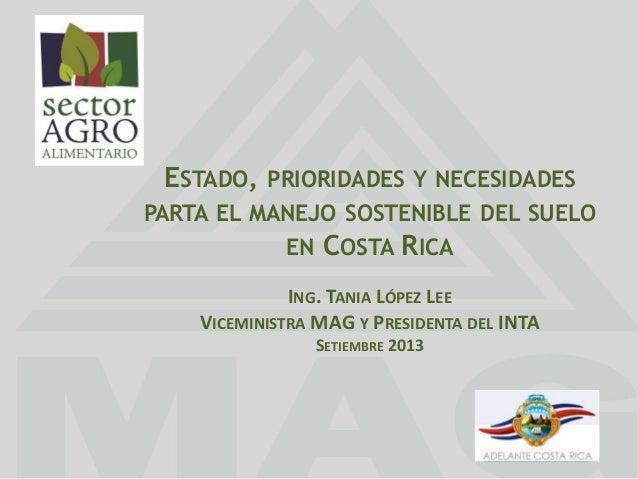 ESTADO, PRIORIDADES Y NECESIDADES PARTA EL MANEJO SOSTENIBLE DEL SUELO EN COSTA RICA ING. TANIA LÓPEZ LEE VICEMINISTRA MAG...
