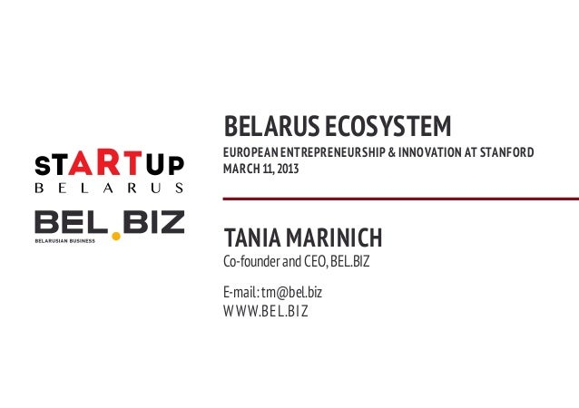 BELARUS ECOSYSTEMEUROPEAN ENTREPRENEURSHIP & INNOVATION AT STANFORDMARCH 11, 2013TANIA MARINICHCo-founder and CEO, BEL.BIZ...