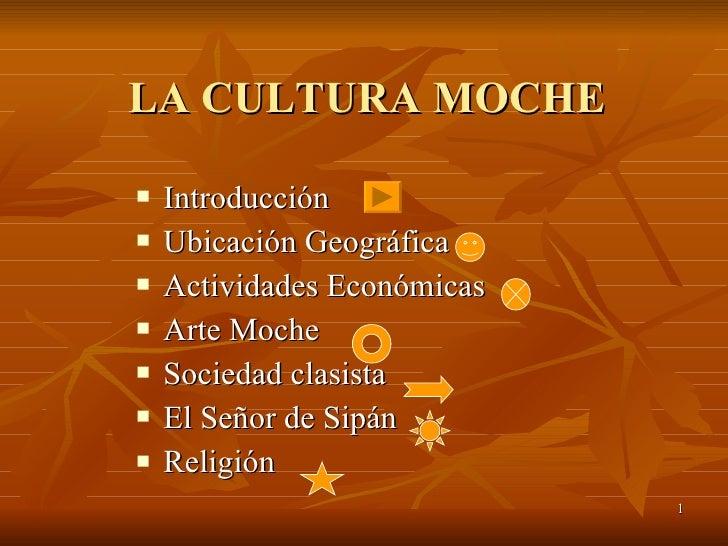 LA CULTURA MOCHE <ul><li>Introducción </li></ul><ul><li>Ubicación Geográfica </li></ul><ul><li>Actividades Económicas </li...