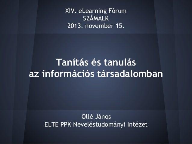 XIV. eLearning Fórum SZÁMALK 2013. november 15.  Tanítás és tanulás az információs társadalomban  Ollé János ELTE PPK Neve...