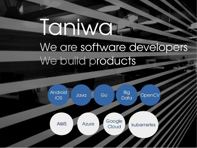 Taniwa We are software developers We build products Android iOS Java Go Big Data OpenCV AWS Azure Google Cloud kubernetes