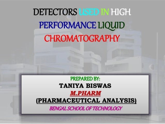 DETECTORS USED IN HIGH PERFORMANCE LIQUID CHROMATOGRAPHY PREPARED BY: TANIYA BISWAS M.PHARM (PHARMACEUTICAL ANALYSIS) BENG...