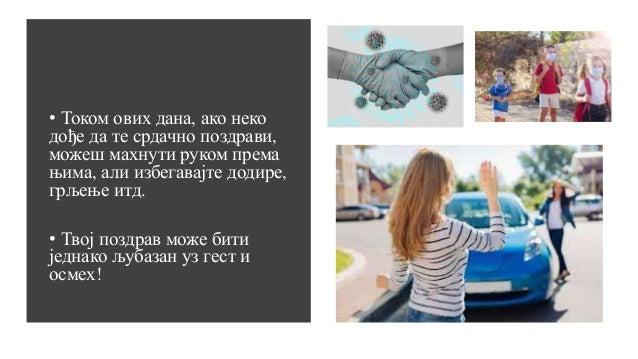 • Током ових дана, ако неко дође да те срдачно поздрави, можеш махнути руком према њима, али избегавајте додире, грљење ит...