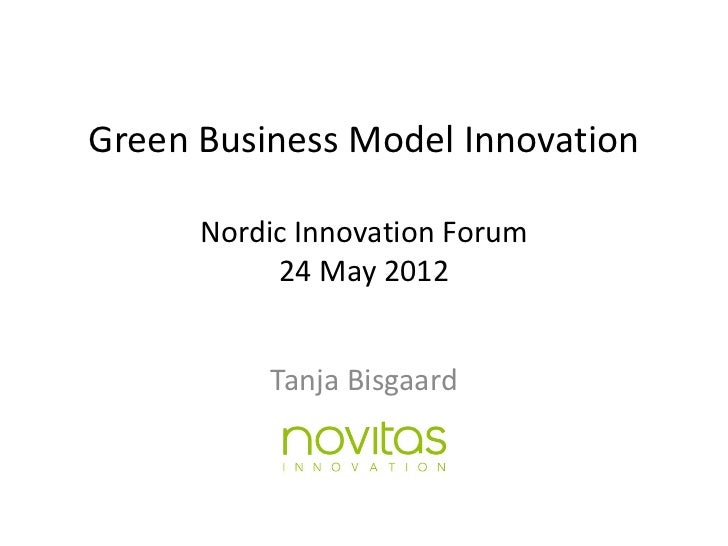 Green Business Model Innovation      Nordic Innovation Forum           24 May 2012          Tanja Bisgaard