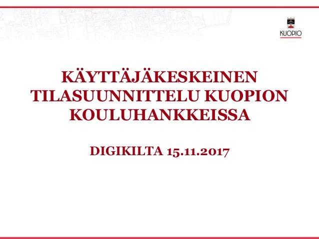 KÄYTTÄJÄKESKEINEN TILASUUNNITTELU KUOPION KOULUHANKKEISSA DIGIKILTA 15.11.2017