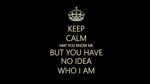 KEEP CALM MAY YOU KNOW ME BUT YOU HAVE NO IDEA WHO I AM