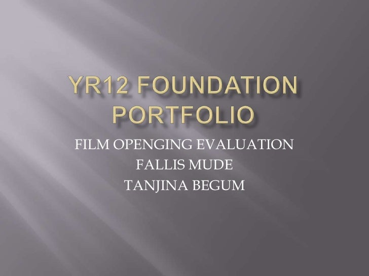 Yr12 foundation portfolio<br />FILM OPENGING EVALUATION<br />FALLIS MUDE<br />TANJINA BEGUM<br />