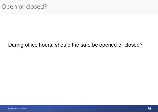 Open or closed? Keep your secrets (in a) safe During office hours, should the safe be opened or closed?