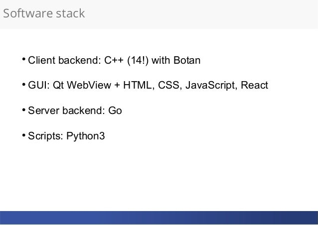 Software stack  Client backend: C++ (14!) with Botan  GUI: Qt WebView + HTML, CSS, JavaScript, React  Server backend: G...