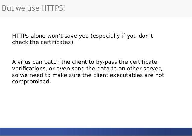 But we use HTTPS! HTTPs alone won't save you (especially if you don't check the certificates) A virus can patch the client...