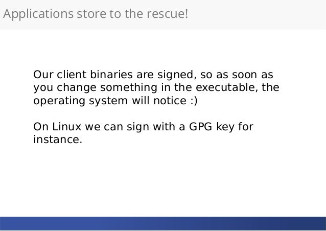 Applications store to the rescue! Our client binaries are signed, so as soon as you change something in the executable, th...