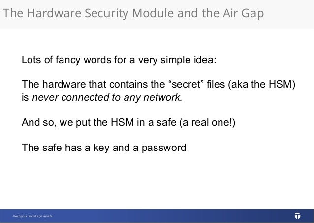 The Hardware Security Module and the Air Gap Keep your secrets (in a) safe Lots of fancy words for a very simple idea: The...
