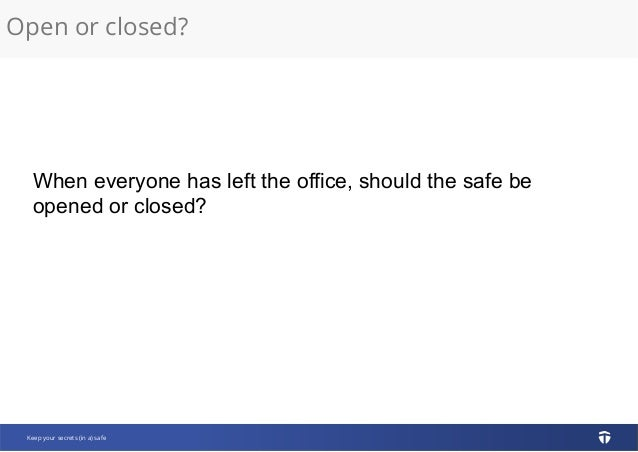 Open or closed? Keep your secrets (in a) safe When everyone has left the office, should the safe be opened or closed?