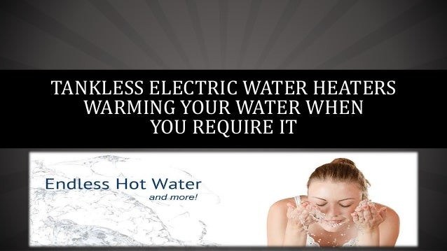 TANKLESS ELECTRIC WATER HEATERS WARMING YOUR WATER WHEN YOU REQUIRE IT