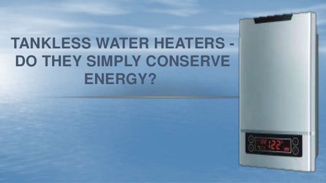 TANKLESS WATER HEATERS - DO THEY SIMPLY CONSERVE ENERGY?