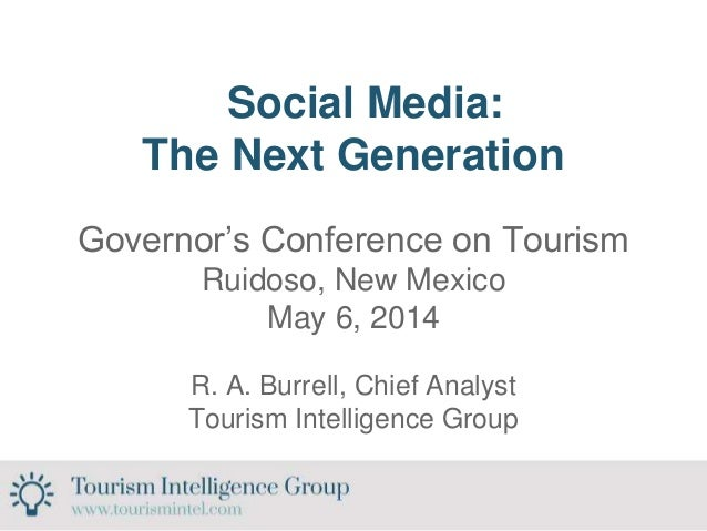 Social Media: The Next Generation Governor's Conference on Tourism Ruidoso, New Mexico May 6, 2014 R. A. Burrell, Chief An...