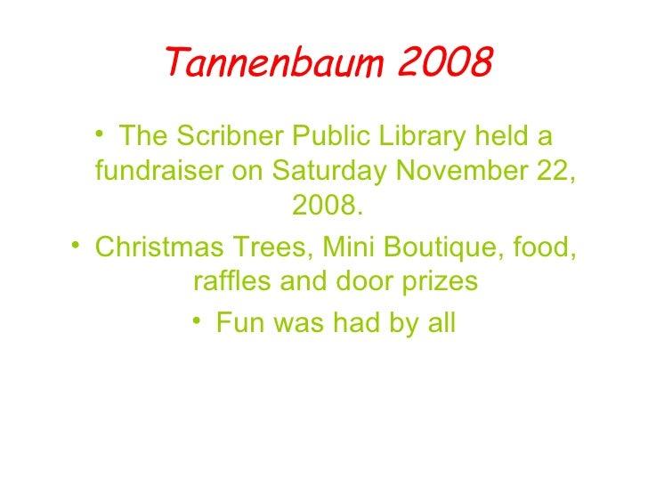 Tannenbaum 2008 <ul><li>The Scribner Public Library held a fundraiser on Saturday November 22, 2008.  </li></ul><ul><li>Ch...