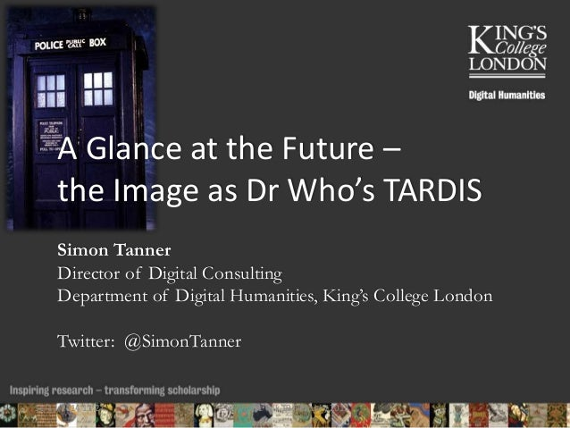A Glance at the Future –  the Image as Dr Who's TARDIS  Simon Tanner  Director of Digital Consulting  Department of Digita...
