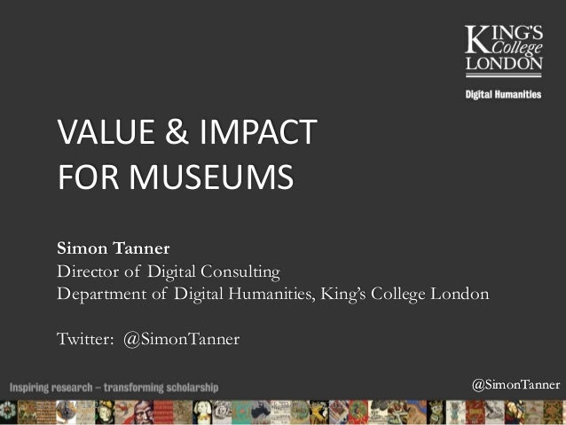 @SimonTanner  VALUE & IMPACT  FOR MUSEUMS  Simon Tanner  Director of Digital Consulting  Department of Digital Humanities,...