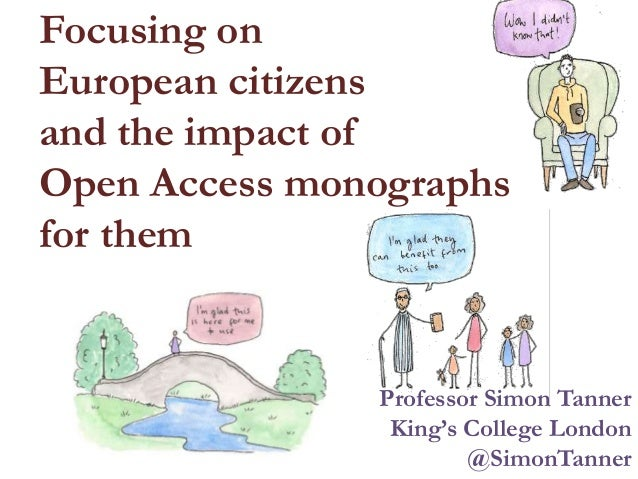 Focusing on European citizens and the impact of Open Access monographs for them Professor Simon Tanner King's College Lond...
