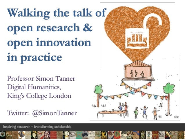 Walking the talk of open research & open innovation in practice Professor Simon Tanner Digital Humanities, King's College ...