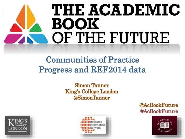 Simon Tanner King's College London @SimonTanner @AcBookFuture #AcBookFuture Communities of Practice Progress and REF2014 d...