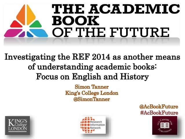 Simon Tanner King's College London @SimonTanner @AcBookFuture #AcBookFuture Investigating the REF 2014 as another means of...