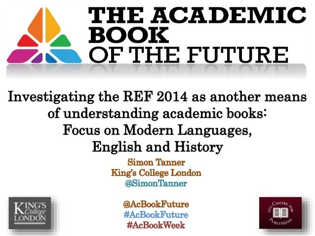 Simon Tanner King's College London @SimonTanner @AcBookFuture #AcBookFuture #AcBookWeek Investigating the REF 2014 as anot...