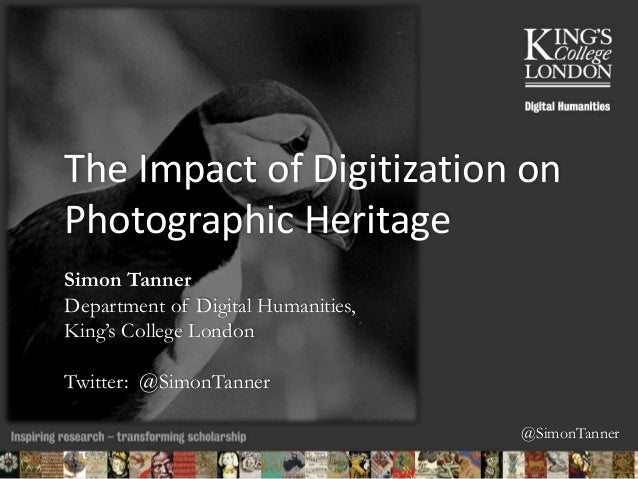 @SimonTanner The Impact of Digitization on Photographic Heritage Simon Tanner Department of Digital Humanities, King's Col...