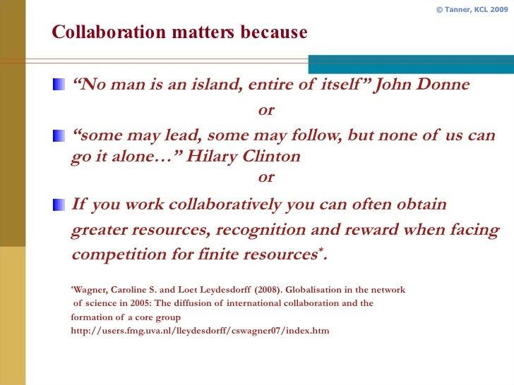 "Collaboration matters because <ul><li>"" No man is an island, entire of itself"" John Donne </li></ul><ul><ul><li>or </li></..."
