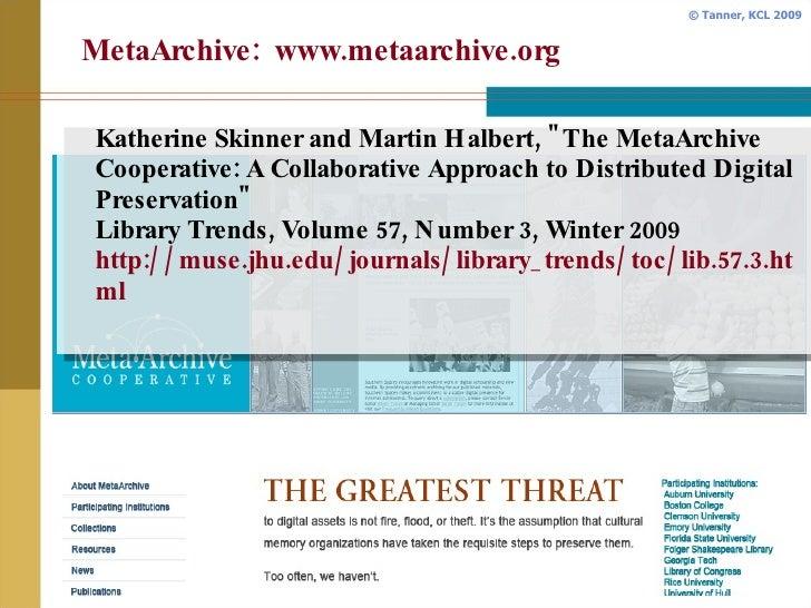 MetaArchive:  www.metaarchive.org <ul><li>Katherine Skinner and Martin Halbert, &quot;The MetaArchive Cooperative: A Colla...