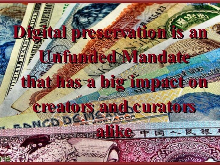 <ul><li>Digital preservation is an Unfunded Mandate that has a big impact on creators and curators alike </li></ul>
