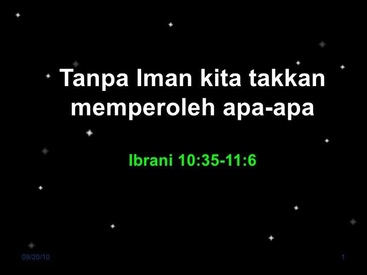 Tanpa Iman kita takkan memperoleh apa-apa Ibrani 10:35-11:6 Pdt. SGR. Sihombing, MTh 09/20/10