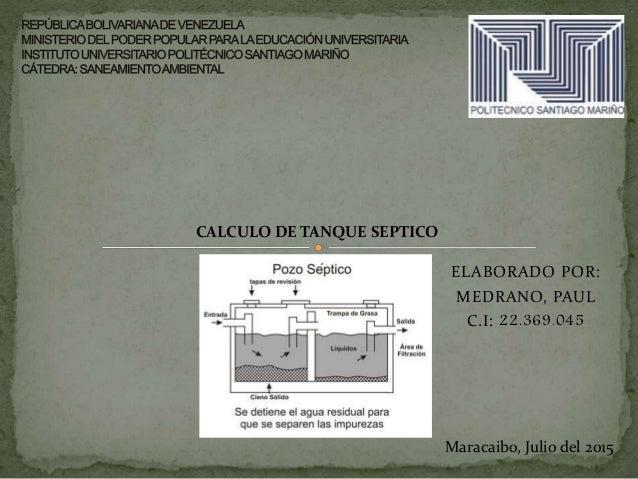 ELABORADO POR: MEDRANO, PAUL C.I: 22.369.045 Maracaibo, Julio del 2015 CALCULO DE TANQUE SEPTICO