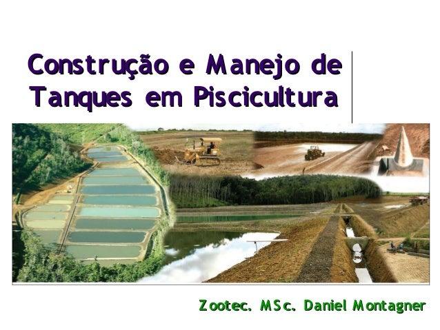 Construção e M anejo de Tanques em Piscicultura  Z ootec. M S c. Daniel M ontagner