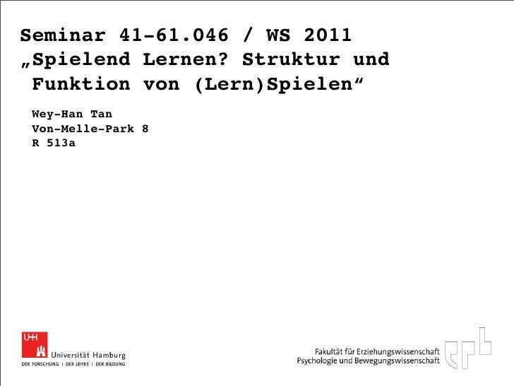"""Seminar 41-61.046 / WS 2011""""Spielend Lernen? Struktur und Funktion von (Lern)Spielen""""Wey-Han TanVon-Melle-Park 8R 513a"""