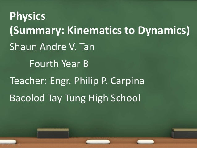 Physics (Summary: Kinematics to Dynamics) Shaun Andre V. Tan Fourth Year B Teacher: Engr. Philip P. Carpina Bacolod Tay Tu...
