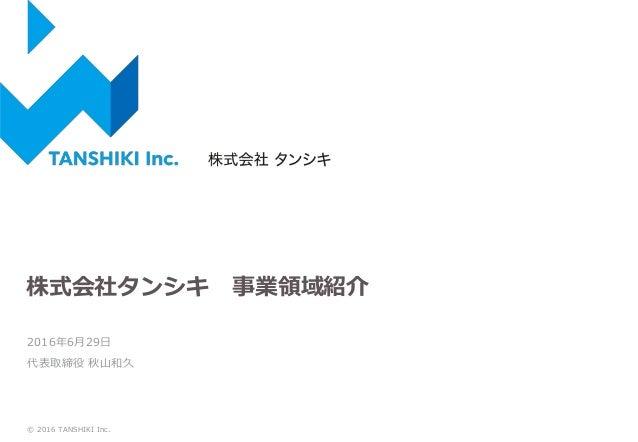 株式会社タンシキ 事業領域紹介 2016年6月29日 代表取締役 秋山和久 © 2016 TANSHIKI Inc.