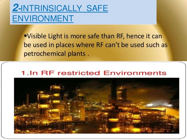 2-INTRINSICALLY SAFE ENVIRONMENT Visible Light is more safe than RF, hence it can be used in places where RF can't be use...