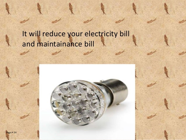 It will reduce your electricity bill and maintainance bill  Page  34