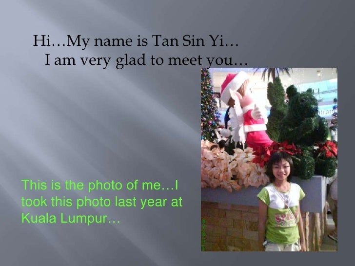Hi…My name is Tan Sin Yi…<br />   I am very glad to meet you…<br />This is the photo of me…I took this photo last year at ...