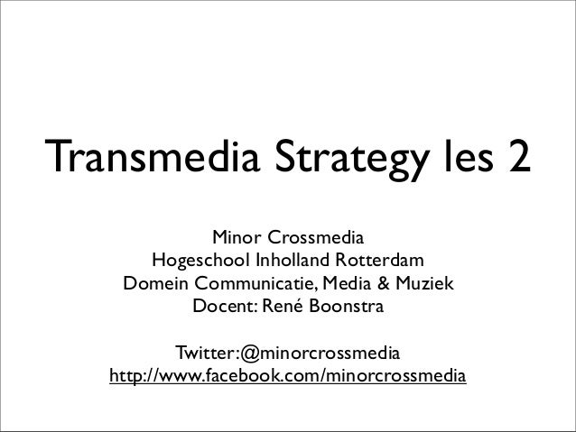Transmedia Strategy les 2 Minor Crossmedia Hogeschool Inholland Rotterdam Domein Communicatie, Media & Muziek Docent: René...