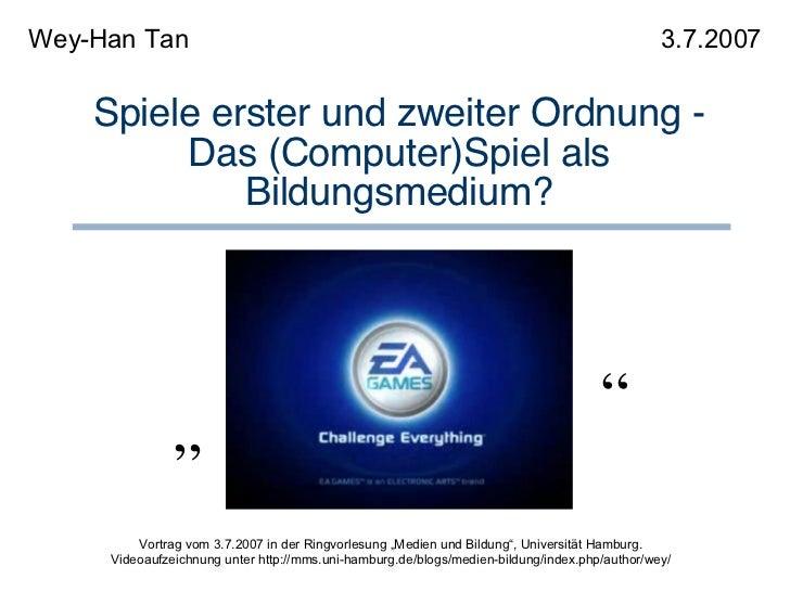 """Spiele erster und zweiter Ordnung - Das (Computer)Spiel als Bildungsmedium? Wey-Han Tan 3.7.2007 """" """" Vortrag vom 3.7.2007 ..."""