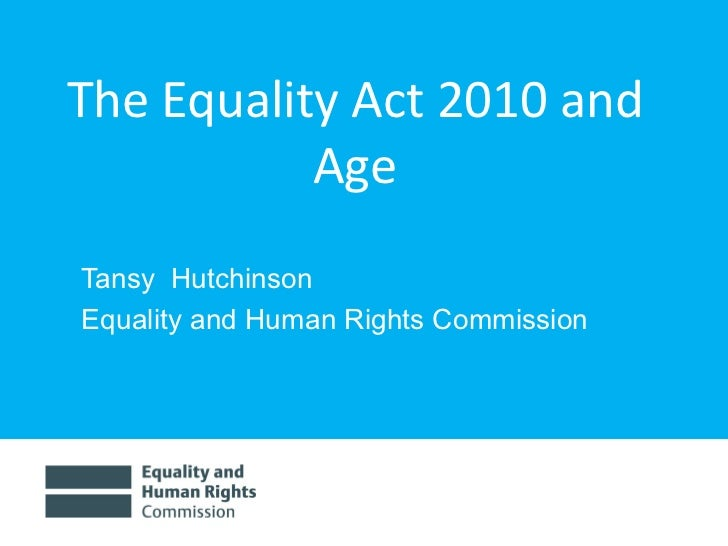 The Equality Act 2010 and Age <ul><li>Tansy  Hutchinson </li></ul><ul><li>Equality and Human Rights Commission </li></ul>