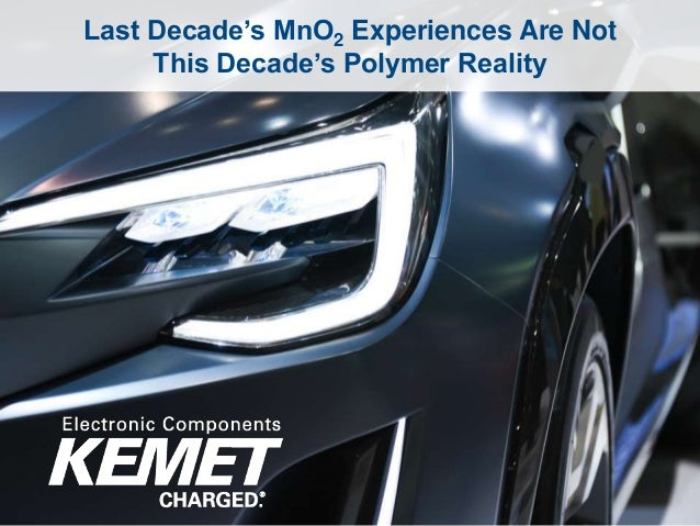 1 AEC2016 – ©2016 KEMET Corporation, All Rights Reserved Last Decade's MnO2 Experiences Are Not This Decade's Polymer Real...