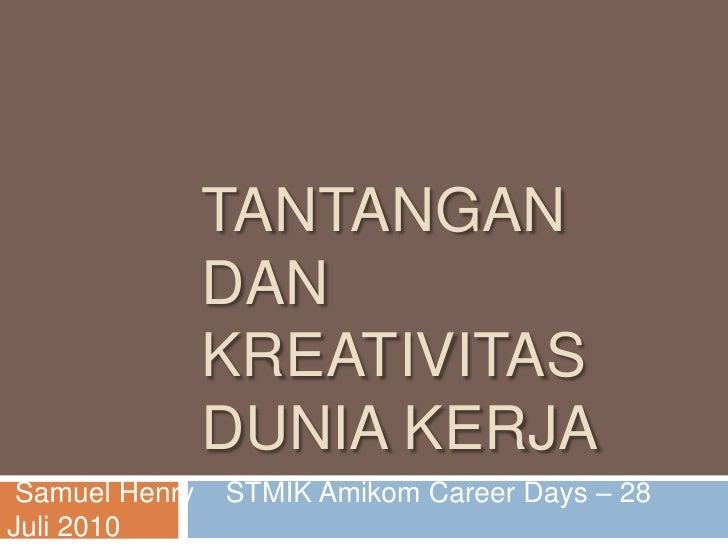 TANTANGAN                DAN                KREATIVITAS                DUNIA KERJA Samuel Henry   STMIK Amikom Career Days...